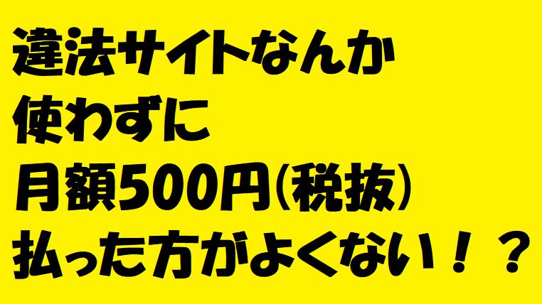 違法サイトなんか使わずに月額500円(税抜)払った方がよくない!?